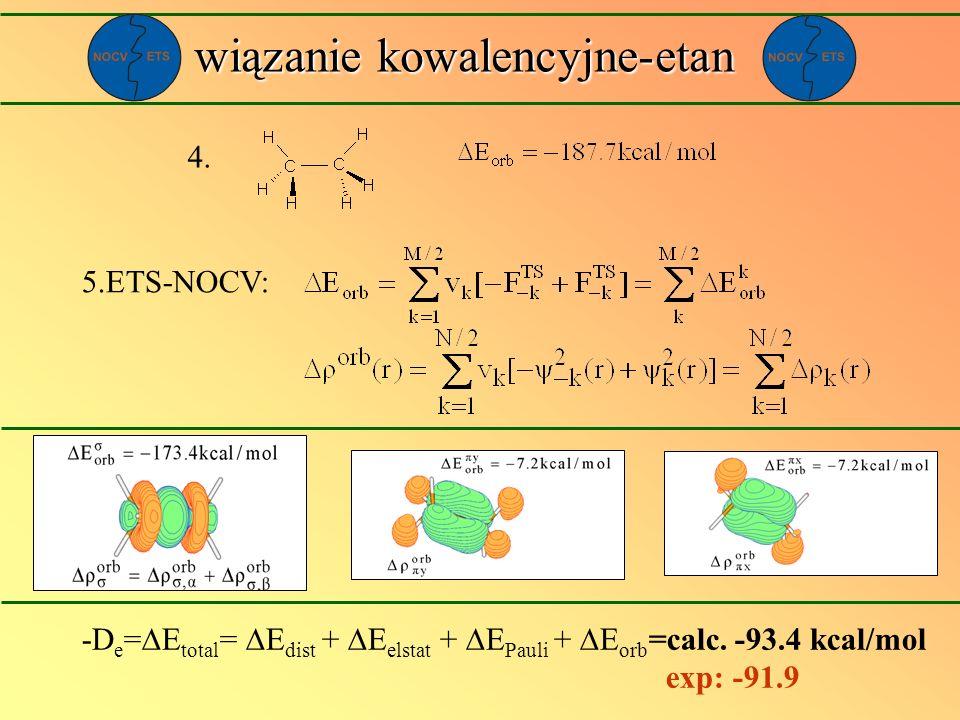wiązanie kowalencyjne-etan 4. 5.ETS-NOCV: -D e = E total = E dist + E elstat + E Pauli + E orb =calc. -93.4 kcal/mol exp: -91.9