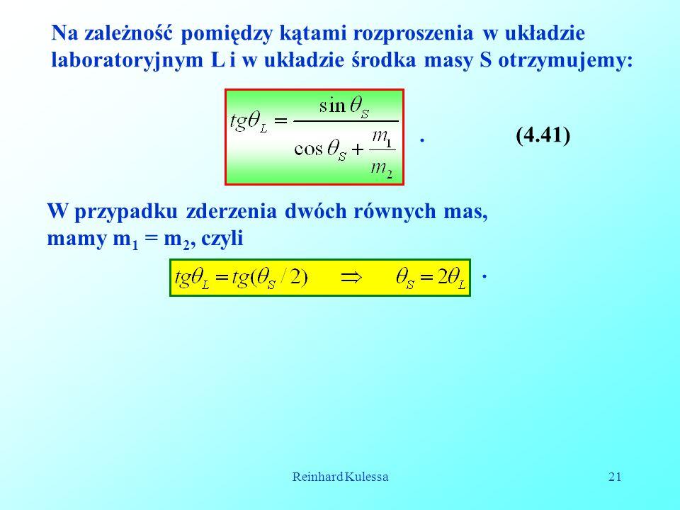 Reinhard Kulessa21 Na zależność pomiędzy kątami rozproszenia w układzie laboratoryjnym L i w układzie środka masy S otrzymujemy:.(4.41) W przypadku zderzenia dwóch równych mas, mamy m 1 = m 2, czyli.