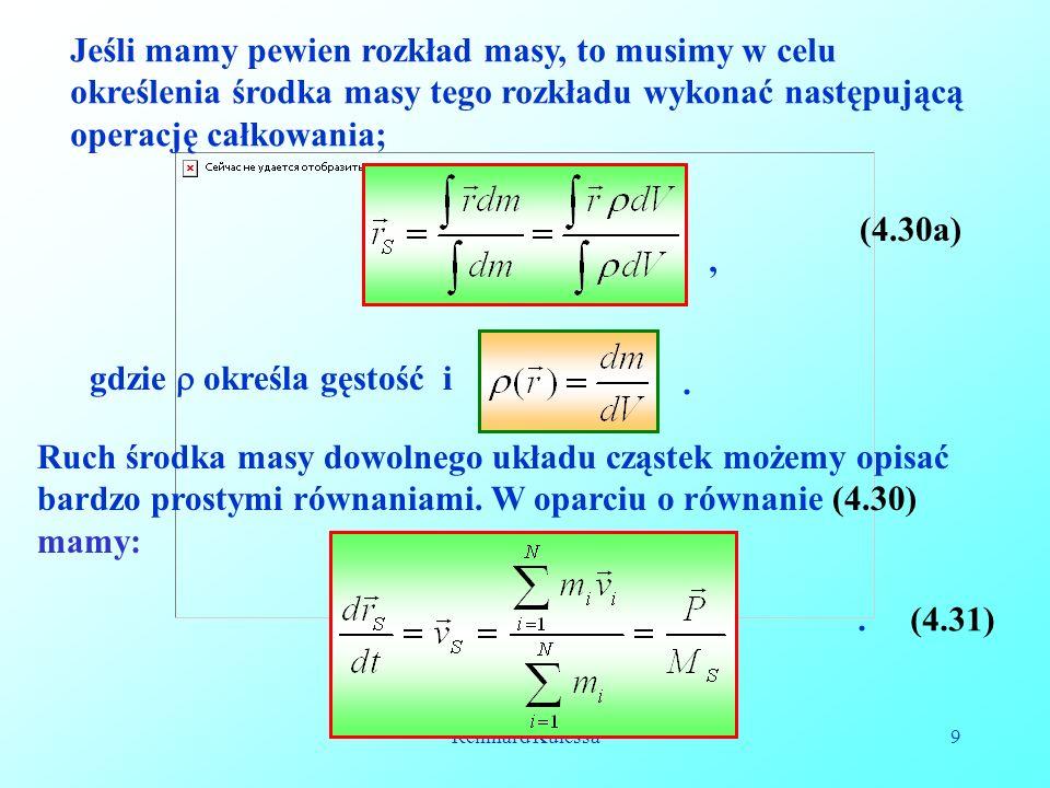 Reinhard Kulessa9 Jeśli mamy pewien rozkład masy, to musimy w celu określenia środka masy tego rozkładu wykonać następującą operację całkowania;, (4.30a) gdzie określa gęstość i.