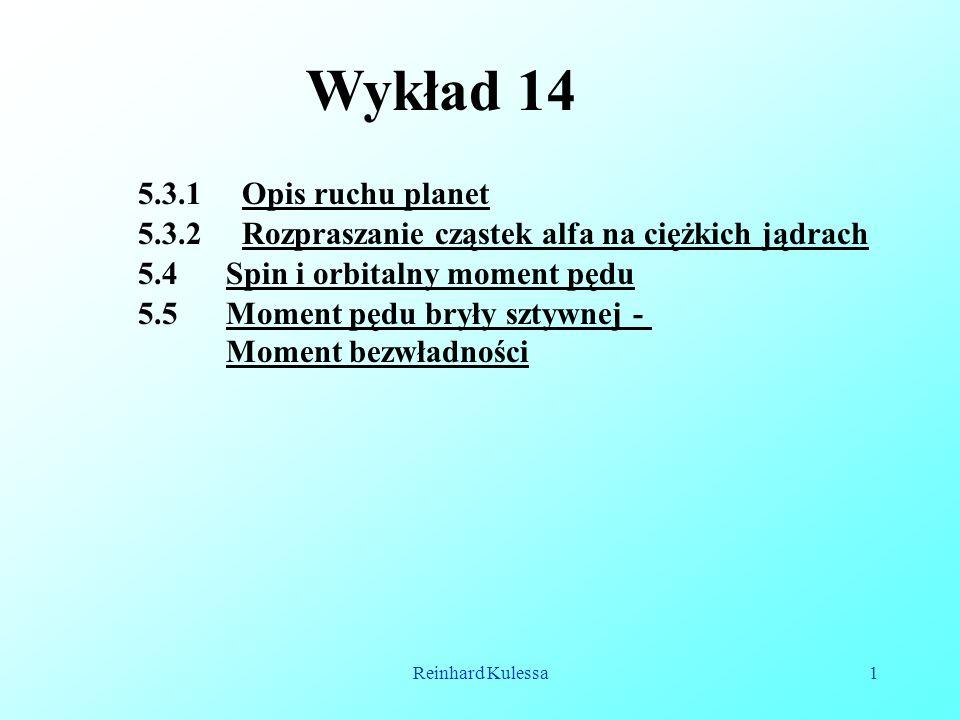 Reinhard Kulessa1 Wykład 14 5.4 Spin i orbitalny moment pędu 5.5 Moment pędu bryły sztywnej - Moment bezwładności 5.3.1 Opis ruchu planet 5.3.2 Rozpra