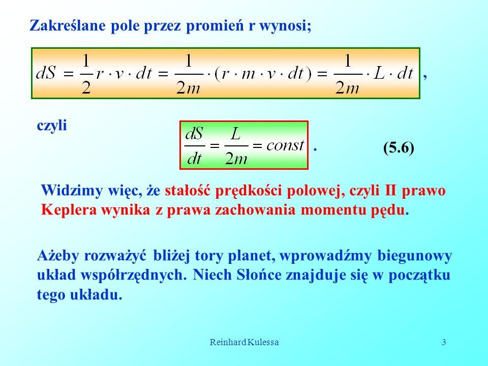 Reinhard Kulessa3 Zakreślane pole przez promień r wynosi;, (5.6) czyli. Widzimy więc, że stałość prędkości polowej, czyli II prawo Keplera wynika z pr
