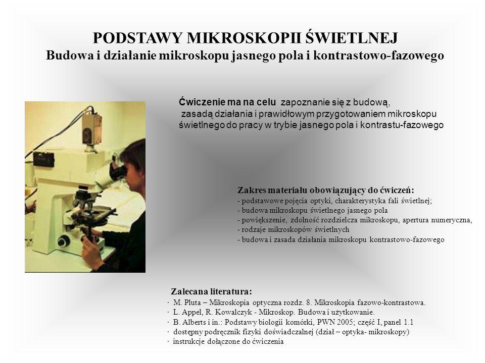 KOMÓRKI EUKARIOTYCZNE W MIKROSKOPIE JASNEGO POLA I KONTRASTOWO-FAZOWYM; Barwienie cytochemiczne komórek Ćwiczenie ma na celu zapoznanie się: - z zastosowaniem mikroskopu świetlnego z optyką do jasnego- pola oraz do kontrastu- fazowego - z metodami utrwalania i barwienia komórek zwierzęcych Zakres materiału, jaki należy przygotować do ćwiczeń: - Zastosowania mikroskopu świetlnego jasnego pola oraz kontrastowo-fazowego w badaniach biologii komórki - Możliwości wizualizacji struktury wewnątrzkomórkowej komórek eukariotycznych w mikroskopie jasnego-pola i kontrastowo-fazowym - Utrwalanie i barwienie komórek zwierzęcych: różne metody, ich zalety i ograniczenia - Określanie rzeczywistych wymiarów obiektów biologicznych Zalecana literatura: B.