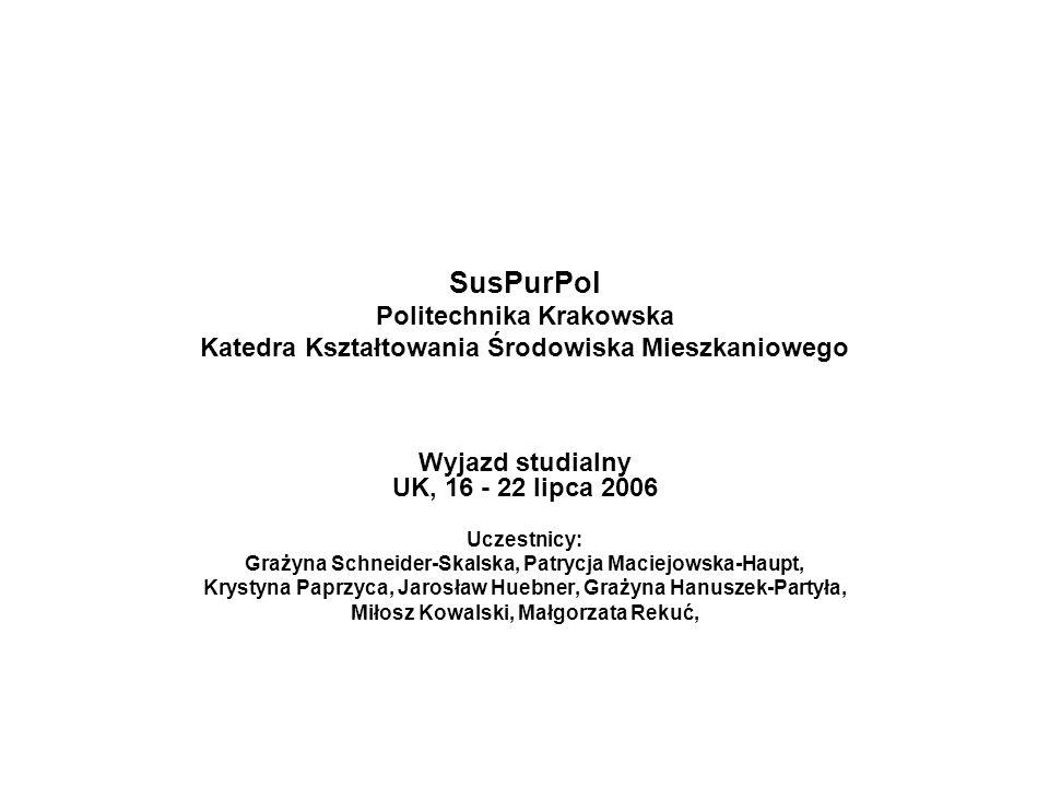 SusPurPol Politechnika Krakowska Katedra Kształtowania Środowiska Mieszkaniowego Wyjazd studialny UK, 16 - 22 lipca 2006 Uczestnicy: Grażyna Schneider