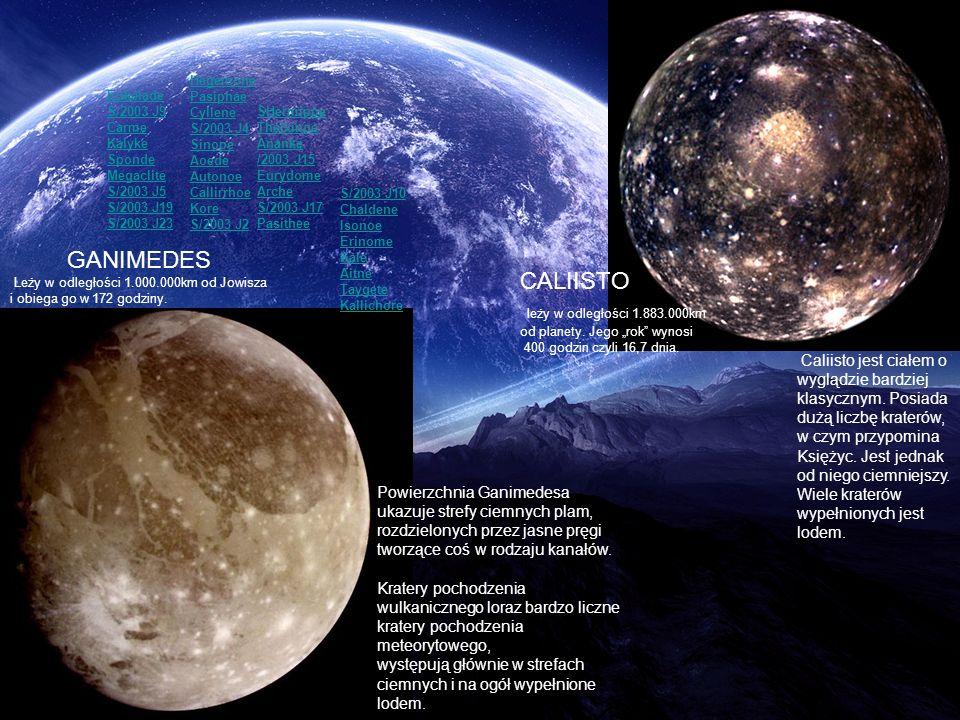 CALIISTO leży w odległości 1.883.000km od planety. Jego rok wynosi 400 godzin czyli 16,7 dnia. Powierzchnia Ganimedesa ukazuje strefy ciemnych plam, r