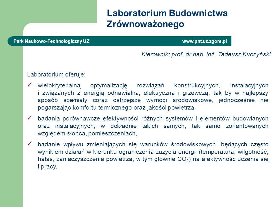 Laboratorium Budownictwa Zrównoważonego Park Naukowo-Technologiczny UZ www.pnt.uz.zgora.pl Laboratorium oferuje: wielokryterialną optymalizację rozwiązań konstrukcyjnych, instalacyjnych i związanych z energią odnawialną, elektryczną i grzewczą, tak by w najlepszy sposób spełniały coraz ostrzejsze wymogi środowiskowe, jednocześnie nie pogarszając komfortu termicznego oraz jakości powietrza, badania porównawcze efektywności różnych systemów i elementów budowlanych oraz instalacyjnych, w dokładnie takich samych, tak samo zorientowanych względem słońca, pomieszczeniach, badanie wpływu zmieniających się warunków środowiskowych, będących często wynikiem działań w kierunku ograniczenia zużycia energii (temperatura, wilgotność, hałas, zanieczyszczenie powietrza, w tym głównie CO 2 ) na efektywność uczenia się i pracy.