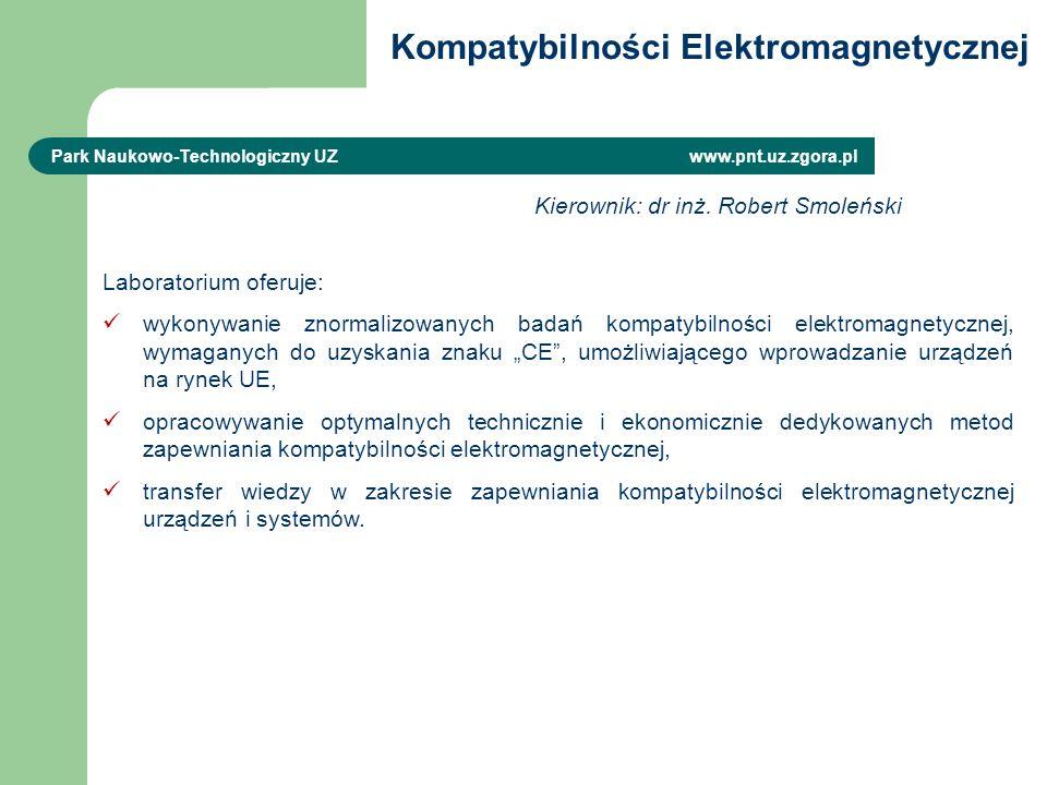 Kompatybilności Elektromagnetycznej Park Naukowo-Technologiczny UZ www.pnt.uz.zgora.pl Laboratorium oferuje: wykonywanie znormalizowanych badań kompatybilności elektromagnetycznej, wymaganych do uzyskania znaku CE, umożliwiającego wprowadzanie urządzeń na rynek UE, opracowywanie optymalnych technicznie i ekonomicznie dedykowanych metod zapewniania kompatybilności elektromagnetycznej, transfer wiedzy w zakresie zapewniania kompatybilności elektromagnetycznej urządzeń i systemów.