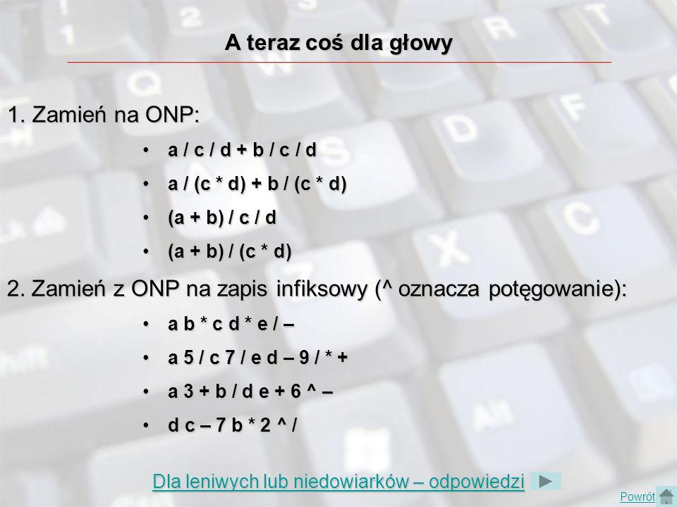 A teraz coś dla głowy 1.Zamień na ONP: a / c / d + b / c / da / c / d + b / c / d a / (c * d) + b / (c * d)a / (c * d) + b / (c * d) (a + b) / c / d(a