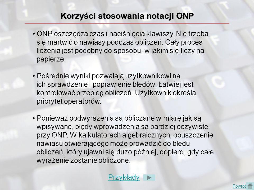 Korzyści stosowania notacji ONP ONP oszczędza czas i naciśnięcia klawiszy. Nie trzeba się martwić o nawiasy podczas obliczeń. Cały proces liczenia jes