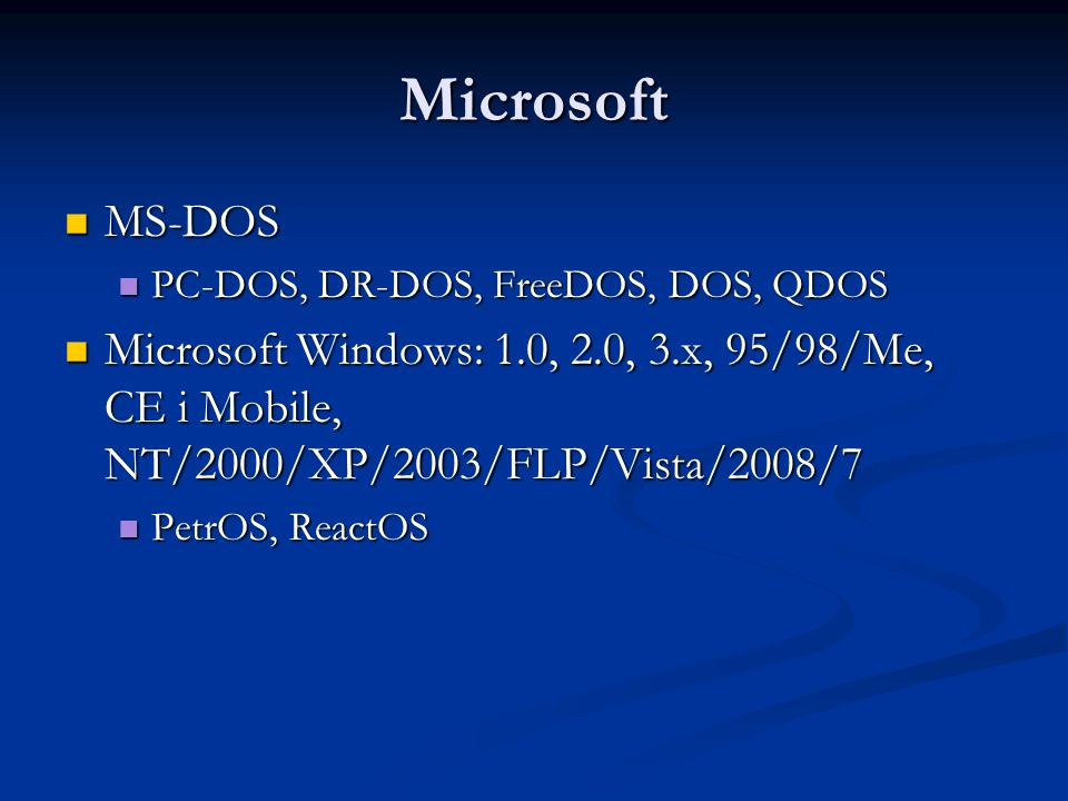 Microsoft MS-DOS MS-DOS PC-DOS, DR-DOS, FreeDOS, DOS, QDOS PC-DOS, DR-DOS, FreeDOS, DOS, QDOS Microsoft Windows: 1.0, 2.0, 3.x, 95/98/Me, CE i Mobile,