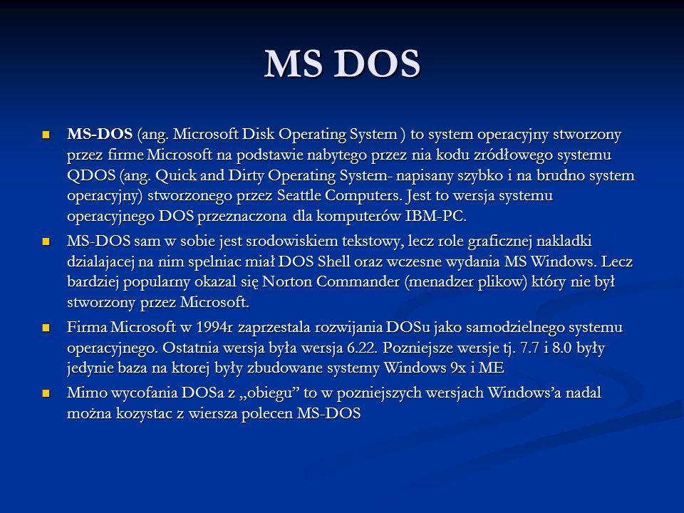 MS DOS MS-DOS (ang. Microsoft Disk Operating System ) to system operacyjny stworzony przez firme Microsoft na podstawie nabytego przez nia kodu zródło