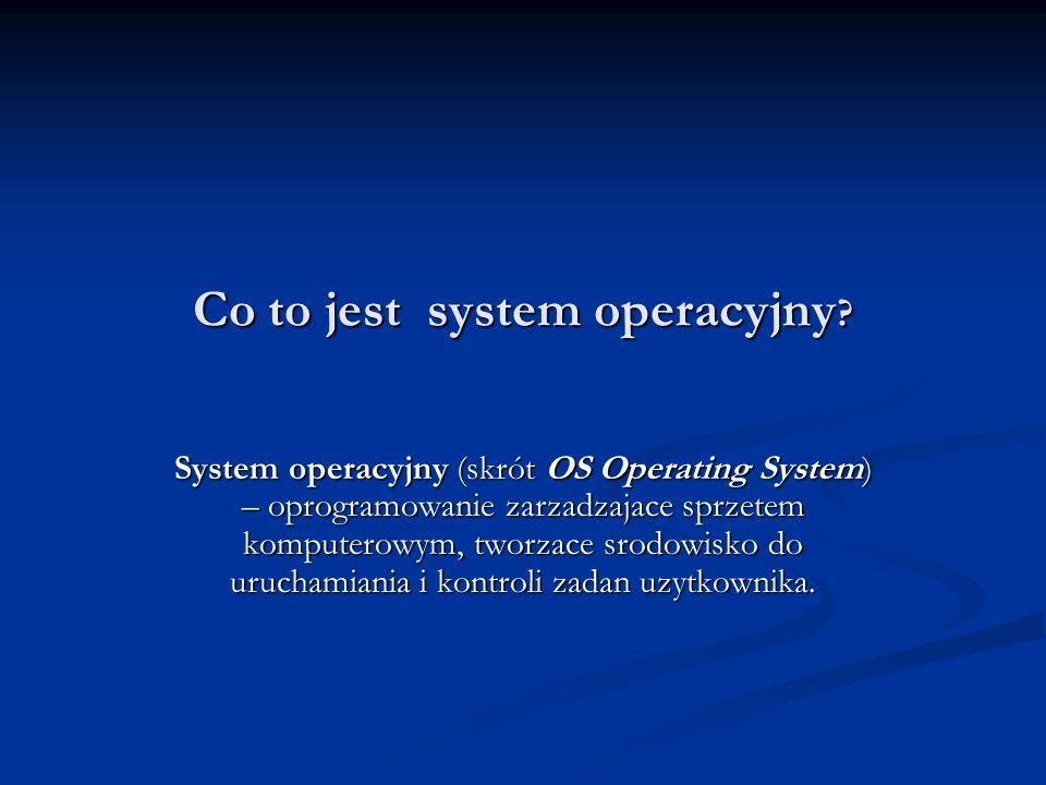 Co to jest system operacyjny ? System operacyjny (skrót OS Operating System) – oprogramowanie zarzadzajace sprzetem komputerowym, tworzace srodowisko