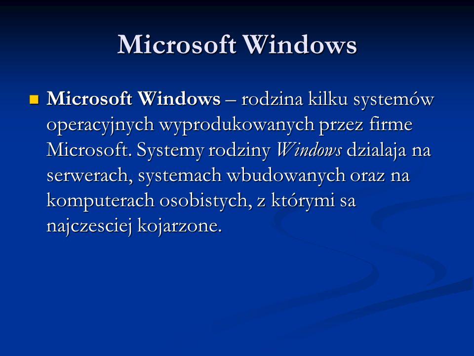 Microsoft Windows Microsoft Windows – rodzina kilku systemów operacyjnych wyprodukowanych przez firme Microsoft. Systemy rodziny Windows dzialaja na s
