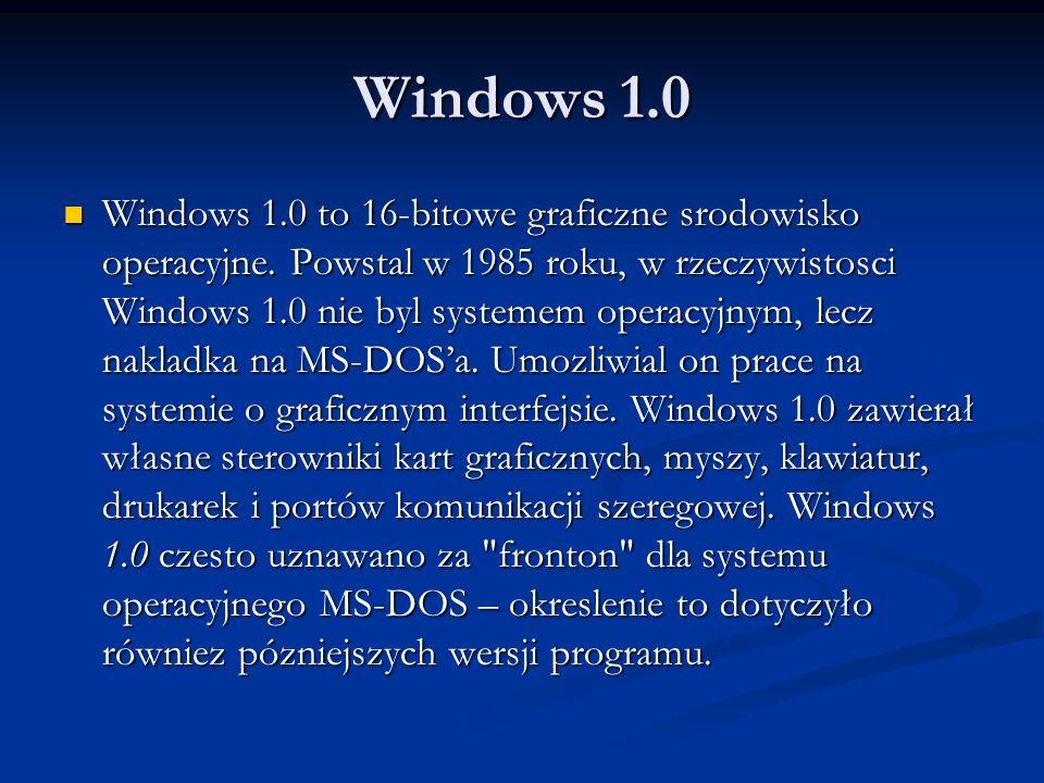 Windows 1.0 Windows 1.0 to 16-bitowe graficzne srodowisko operacyjne. Powstal w 1985 roku, w rzeczywistosci Windows 1.0 nie byl systemem operacyjnym,