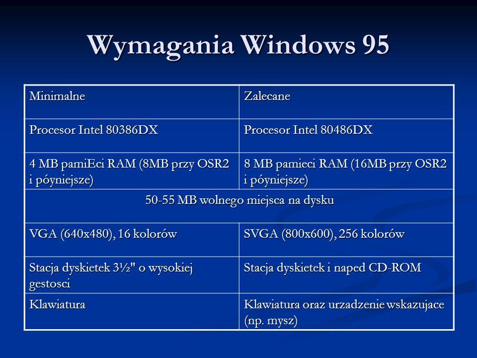 Wymagania Windows 95 MinimalneZalecane Procesor Intel 80386DX Procesor Intel 80486DX 4 MB pamiEci RAM (8MB przy OSR2 i póyniejsze) 8 MB pamieci RAM (1