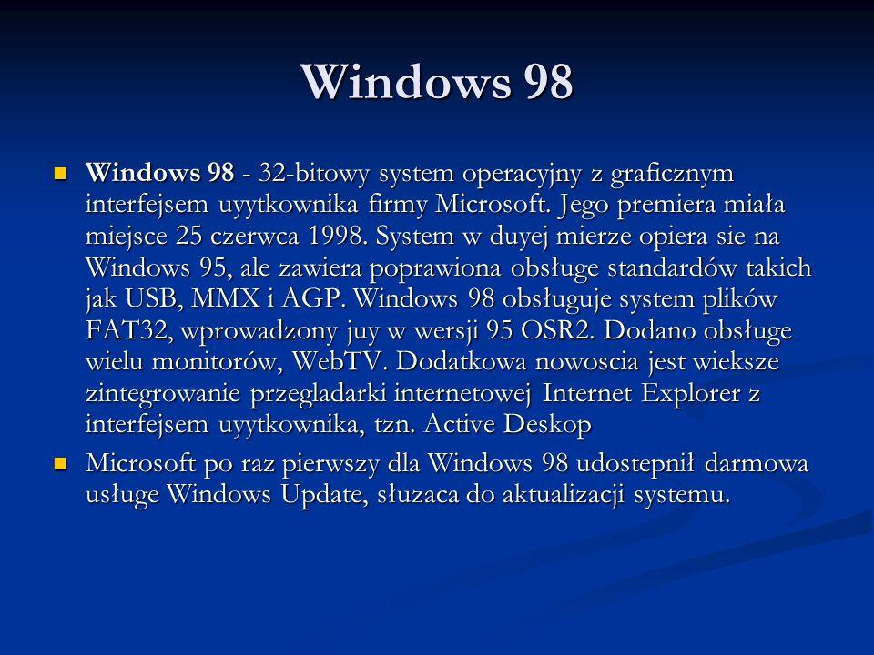 Windows 98 Windows 98 - 32-bitowy system operacyjny z graficznym interfejsem uyytkownika firmy Microsoft. Jego premiera miała miejsce 25 czerwca 1998.