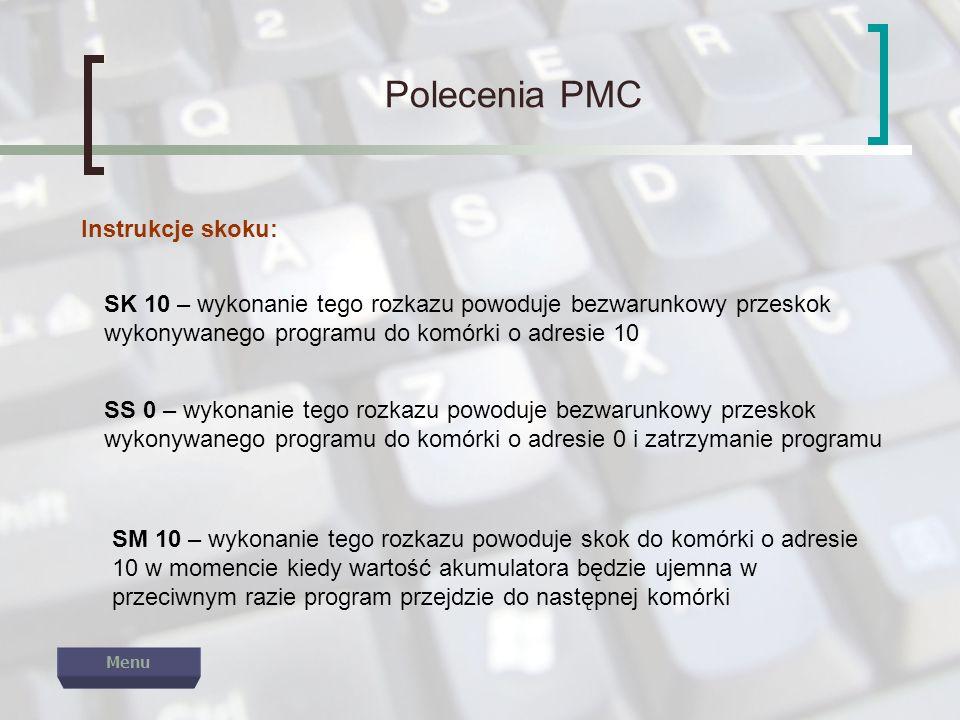 Polecenia PMC Instrukcje skoku: SK 10 – wykonanie tego rozkazu powoduje bezwarunkowy przeskok wykonywanego programu do komórki o adresie 10 SS 0 – wyk