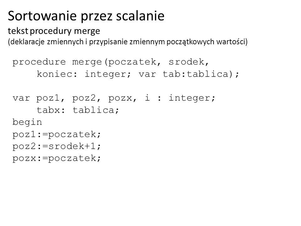 procedure merge(poczatek, srodek, koniec: integer; var tab:tablica); var poz1, poz2, pozx, i : integer; tabx: tablica; begin poz1:=poczatek; poz2:=sro