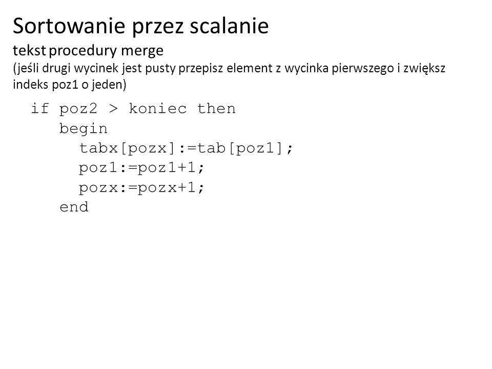 if poz2 > koniec then begin tabx[pozx]:=tab[poz1]; poz1:=poz1+1; pozx:=pozx+1; end Sortowanie przez scalanie tekst procedury merge (jeśli drugi wycine