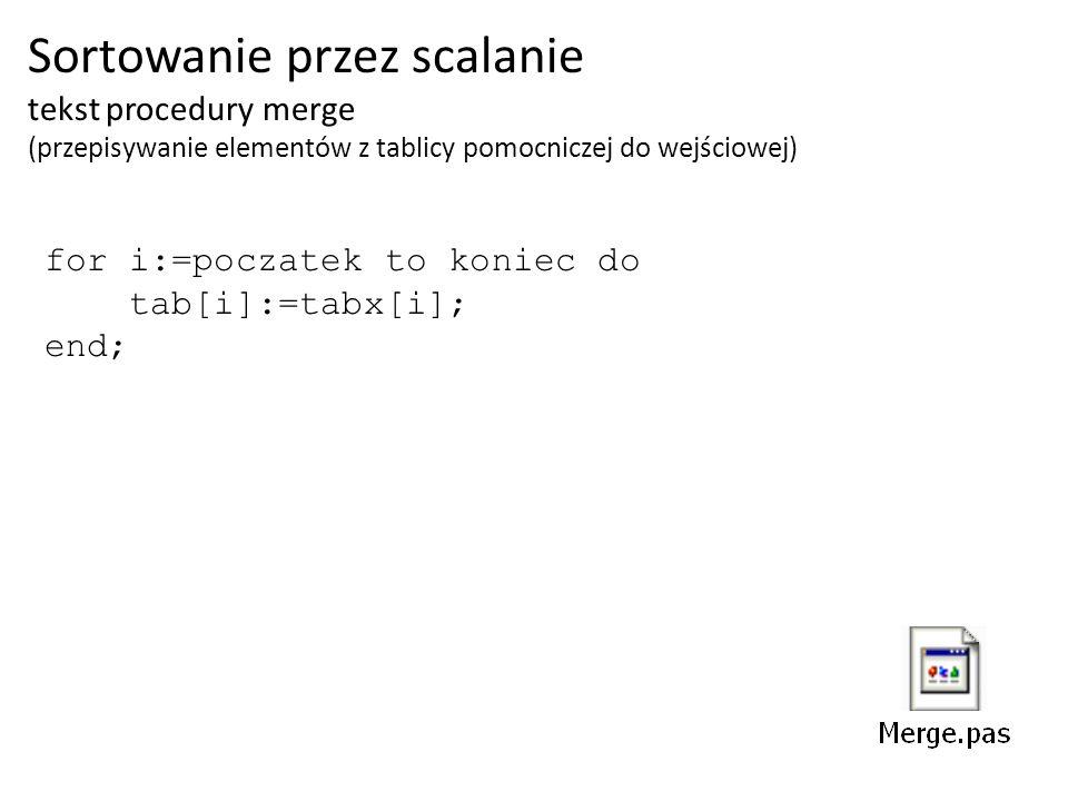 Sortowanie przez scalanie tekst procedury merge (przepisywanie elementów z tablicy pomocniczej do wejściowej) for i:=poczatek to koniec do tab[i]:=tab