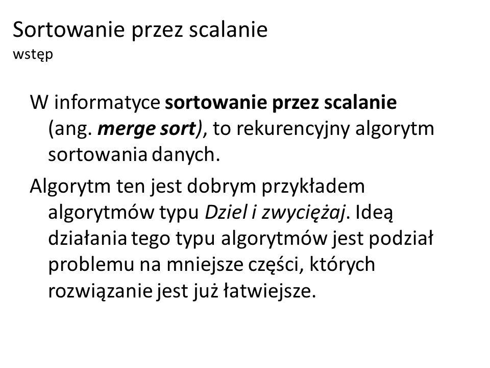 W informatyce sortowanie przez scalanie (ang. merge sort), to rekurencyjny algorytm sortowania danych. Algorytm ten jest dobrym przykładem algorytmów