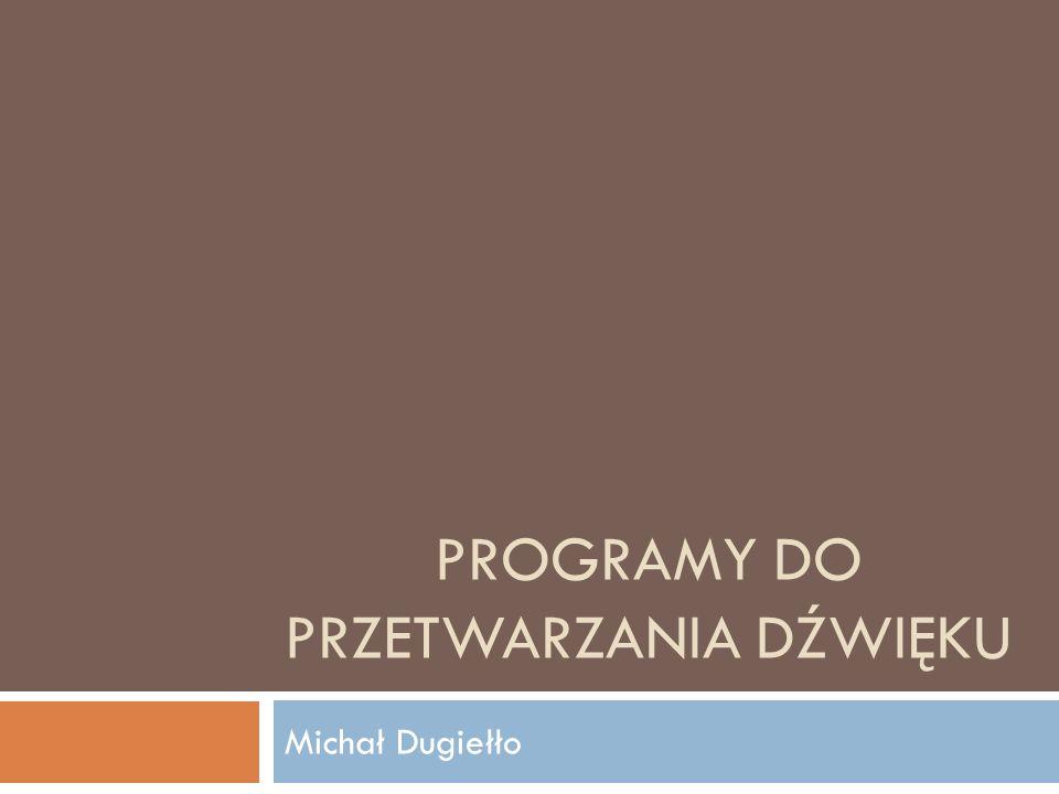 PROGRAMY DO PRZETWARZANIA DŹWIĘKU Michał Dugiełło