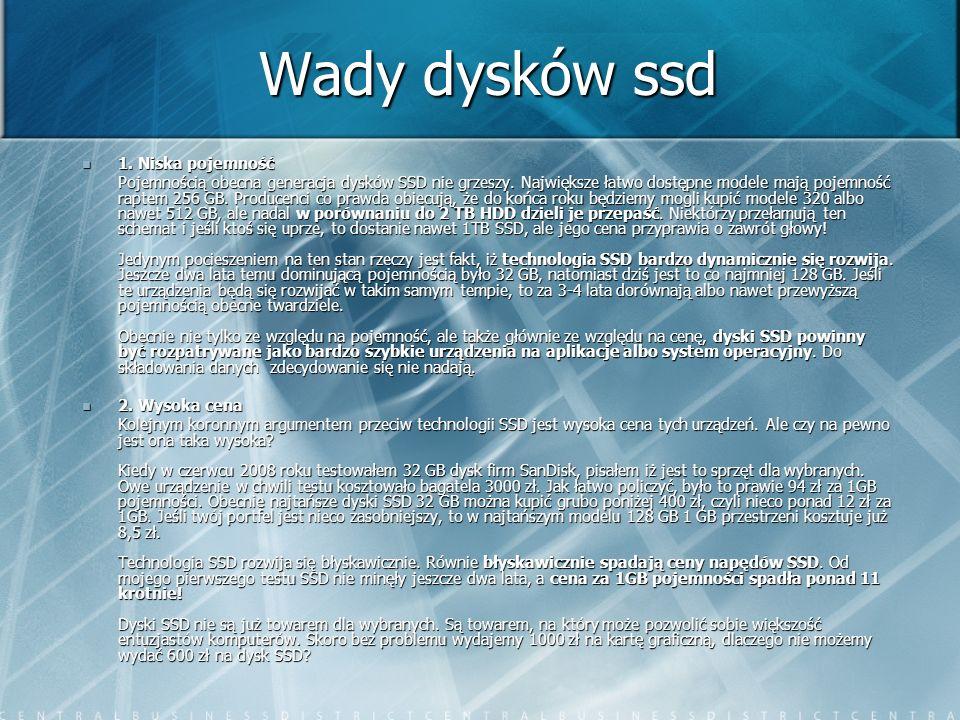 Wady dysków ssd 1. Niska pojemność 1. Niska pojemność Pojemnością obecna generacja dysków SSD nie grzeszy. Największe łatwo dostępne modele mają pojem