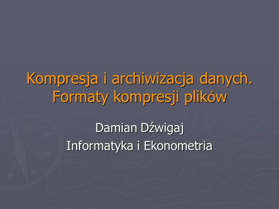 Kompresja i archiwizacja danych. Formaty kompresji plik ó w Damian Dźwigaj Informatyka i Ekonometria
