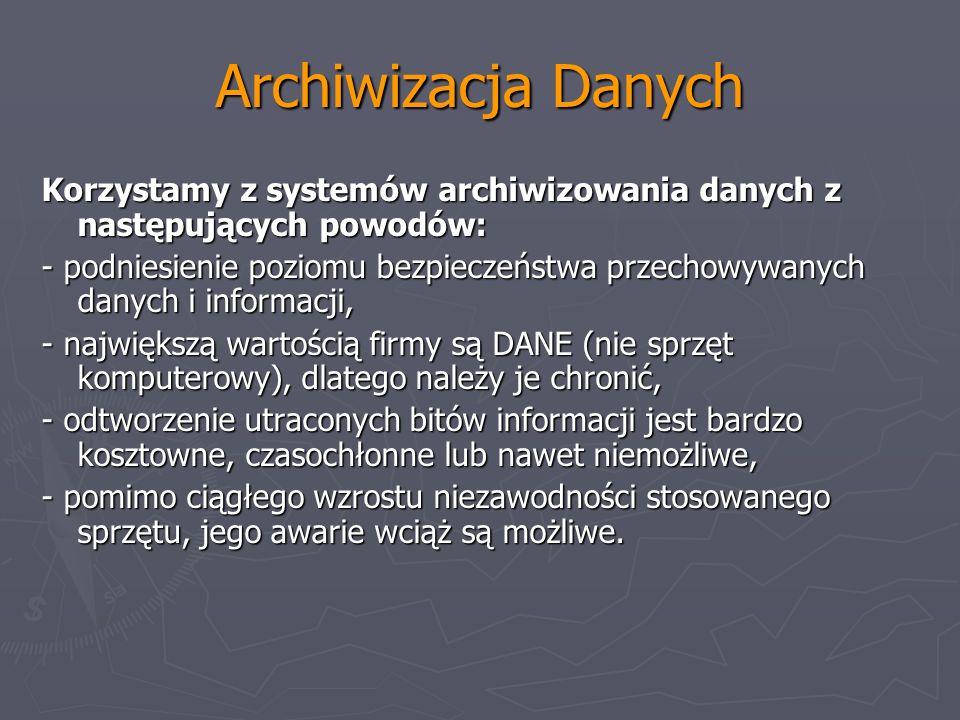 Archiwizacja Danych Korzystamy z systemów archiwizowania danych z następujących powodów: - podniesienie poziomu bezpieczeństwa przechowywanych danych