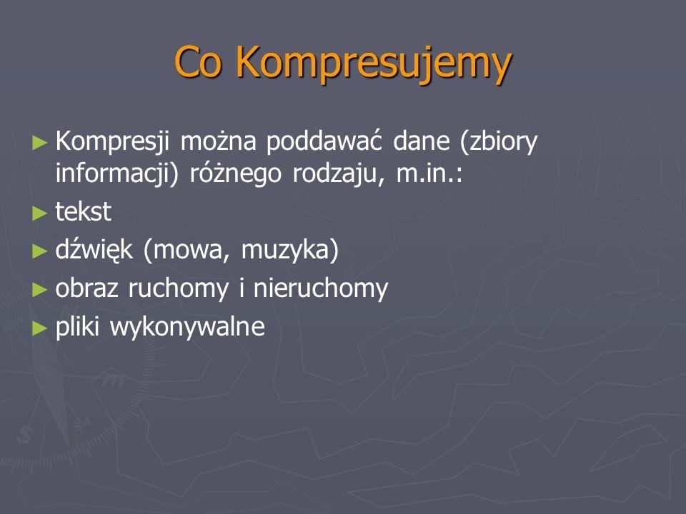 Co Kompresujemy Kompresji można poddawać dane (zbiory informacji) różnego rodzaju, m.in.: tekst dźwięk (mowa, muzyka) obraz ruchomy i nieruchomy pliki