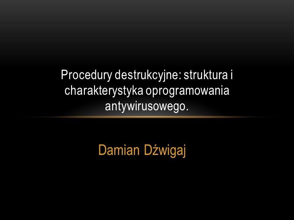 Damian Dźwigaj Procedury destrukcyjne: struktura i charakterystyka oprogramowania antywirusowego.