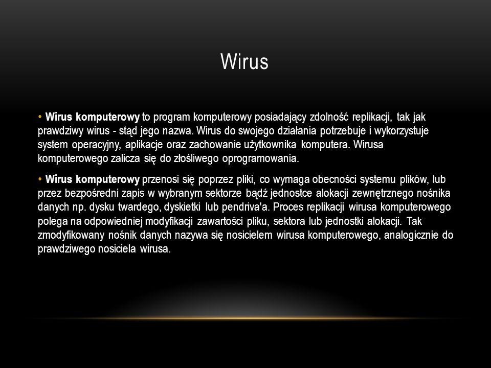 Wirus Wirus komputerowy to program komputerowy posiadający zdolność replikacji, tak jak prawdziwy wirus - stąd jego nazwa. Wirus do swojego działania