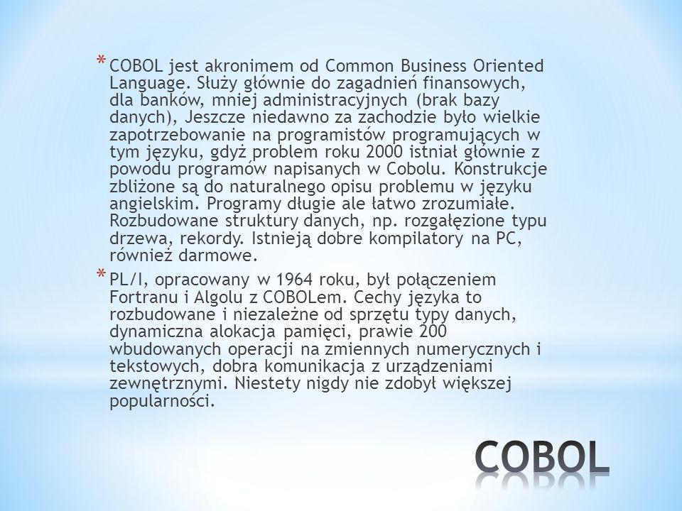 * COBOL jest akronimem od Common Business Oriented Language. Służy głównie do zagadnień finansowych, dla banków, mniej administracyjnych (brak bazy da