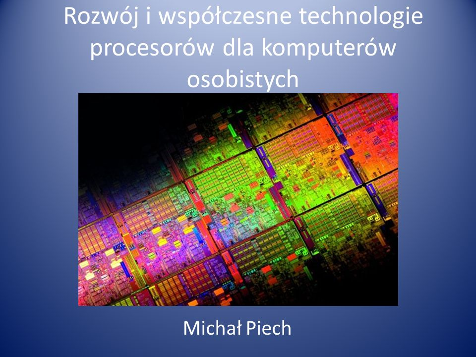 Rozwój i współczesne technologie procesorów dla komputerów osobistych Michał Piech