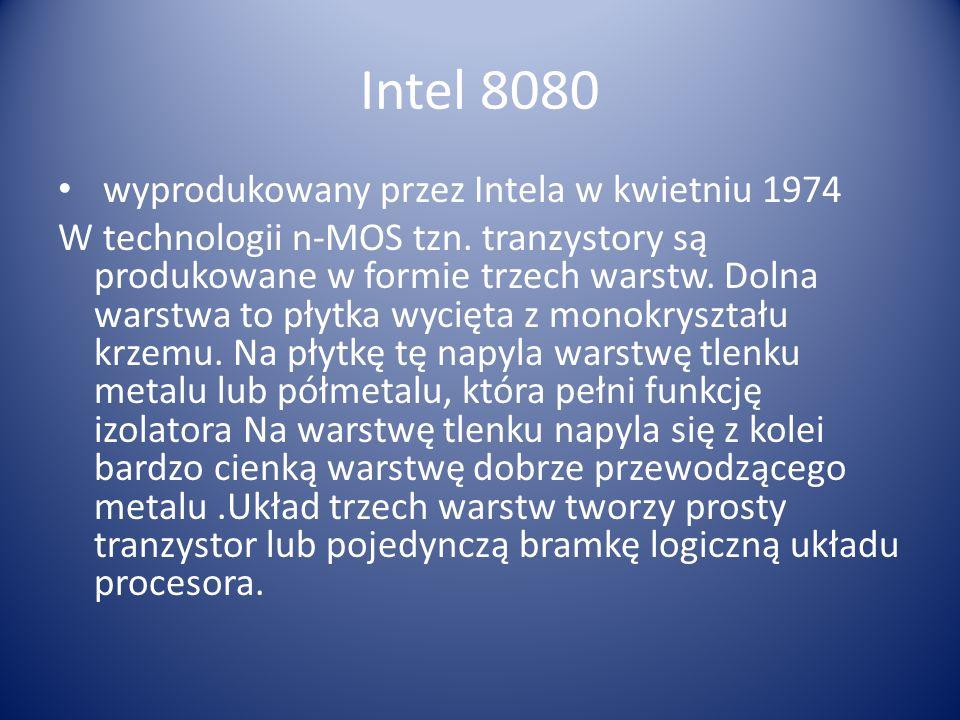 Intel 8080 wyprodukowany przez Intela w kwietniu 1974 W technologii n-MOS tzn. tranzystory są produkowane w formie trzech warstw. Dolna warstwa to pły