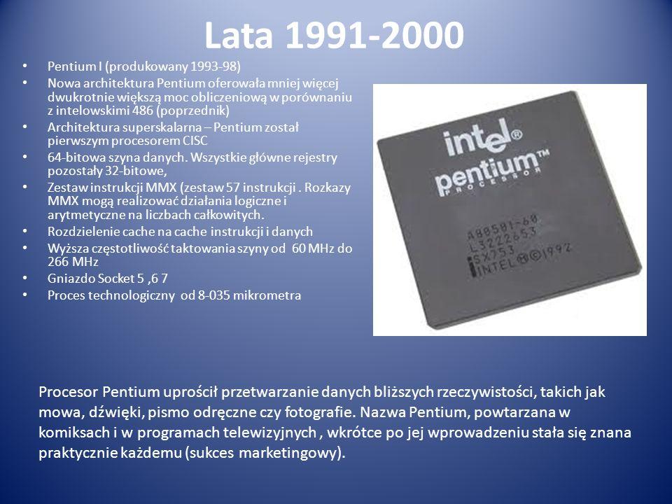 Lata 1991-2000 Pentium I (produkowany 1993-98) Nowa architektura Pentium oferowała mniej więcej dwukrotnie większą moc obliczeniową w porównaniu z int