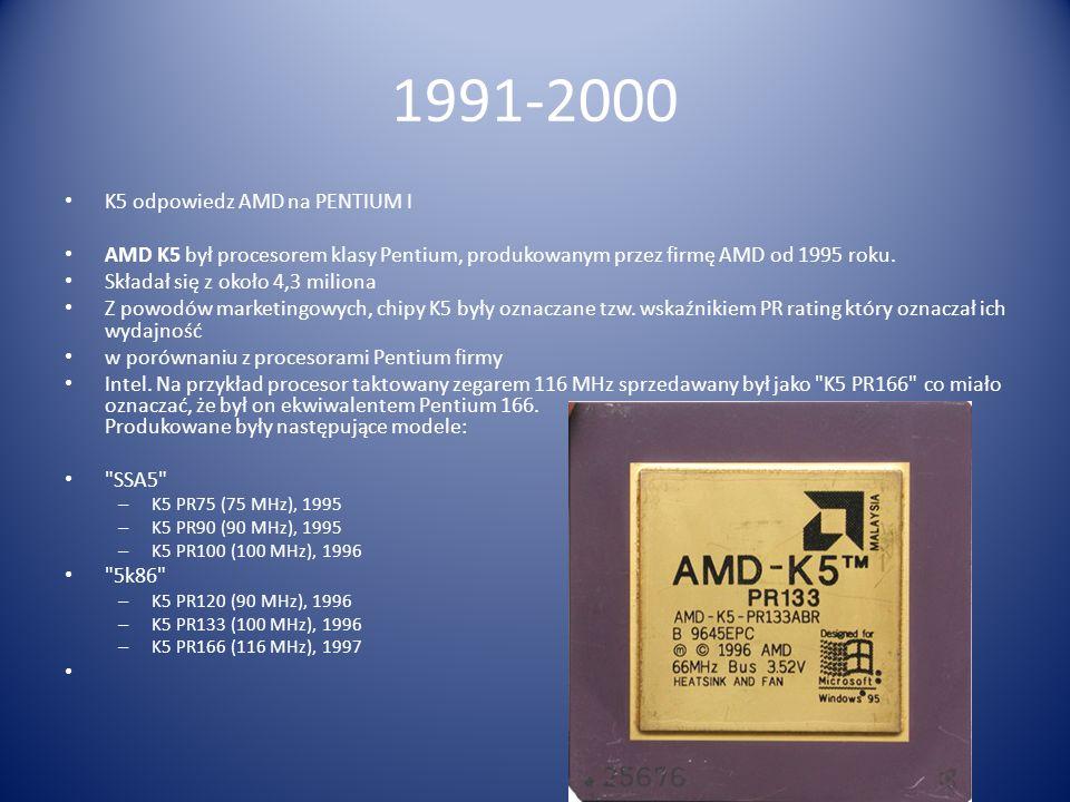 1991-2000 K5 odpowiedz AMD na PENTIUM I AMD K5 był procesorem klasy Pentium, produkowanym przez firmę AMD od 1995 roku. Składał się z około 4,3 milion