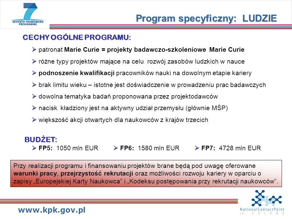 www.kpk.gov.pl Wi ę cej informacji: Seventh Research FrameworkProgramme(FP7) - PEOPLE http://cordis.europa.eu/fp7/people/home_en.html Find calls for this activity http://cordis.europa.eu/fp7/dc/index.cfm?fuseaction=UserSite.PeopleCallsPage&id_ activity=12 Serwis Krajowego Punktu Kontaktowego http://www.kpk.gov.pl/7pr/struktura/3.html Dokumenty: Workprogramme 2007 Call Fiche dla danego konkursu i danej akcji Marie Curie Guide for Applicants dla danej akcji Marie Curie Program specyficzny: LUDZIE