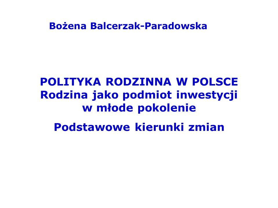 Bożena Balcerzak-Paradowska POLITYKA RODZINNA W POLSCE Rodzina jako podmiot inwestycji w młode pokolenie Podstawowe kierunki zmian