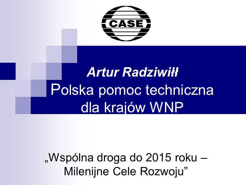 Artur Radziwiłł P olska pomoc techniczna dla krajów WNP Wspólna droga do 2015 roku – Milenijne Cele Rozwoju