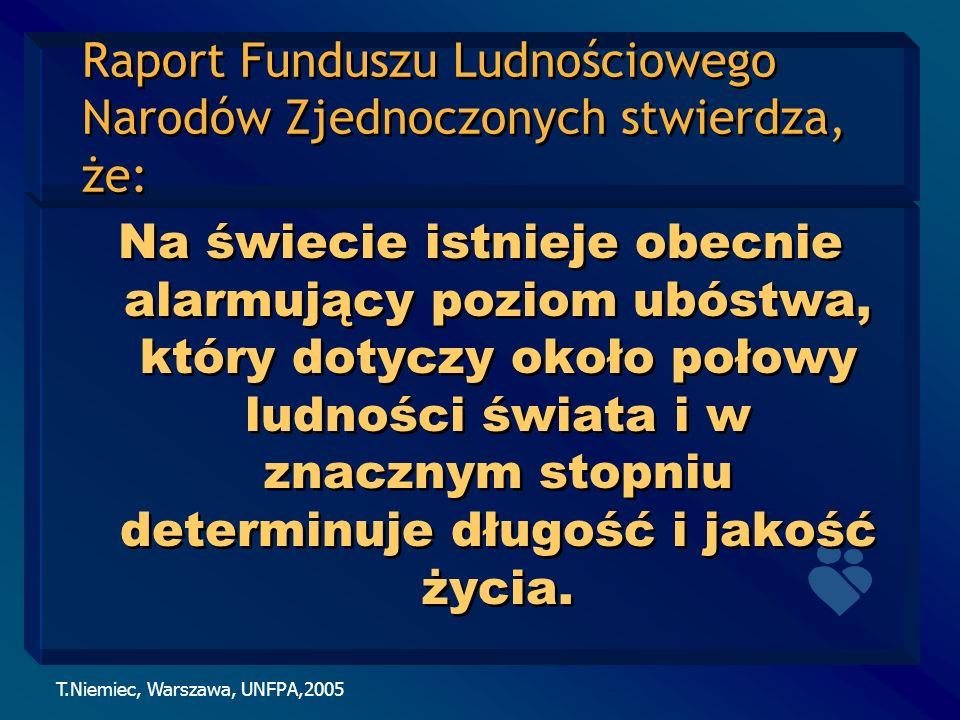 T.Niemiec, Warszawa, UNFPA,2005 Raport Funduszu Ludnościowego Narodów Zjednoczonych stwierdza, że: Na świecie istnieje obecnie alarmujący poziom ubóst