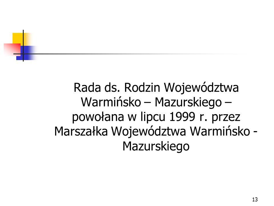 13 Rada ds. Rodzin Województwa Warmińsko – Mazurskiego – powołana w lipcu 1999 r. przez Marszałka Województwa Warmińsko - Mazurskiego
