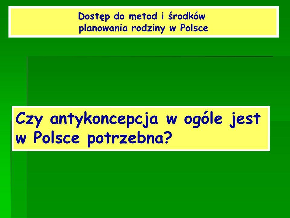 Dostęp do metod i środków planowania rodziny w Polsce Czy antykoncepcja w ogóle jest w Polsce potrzebna?