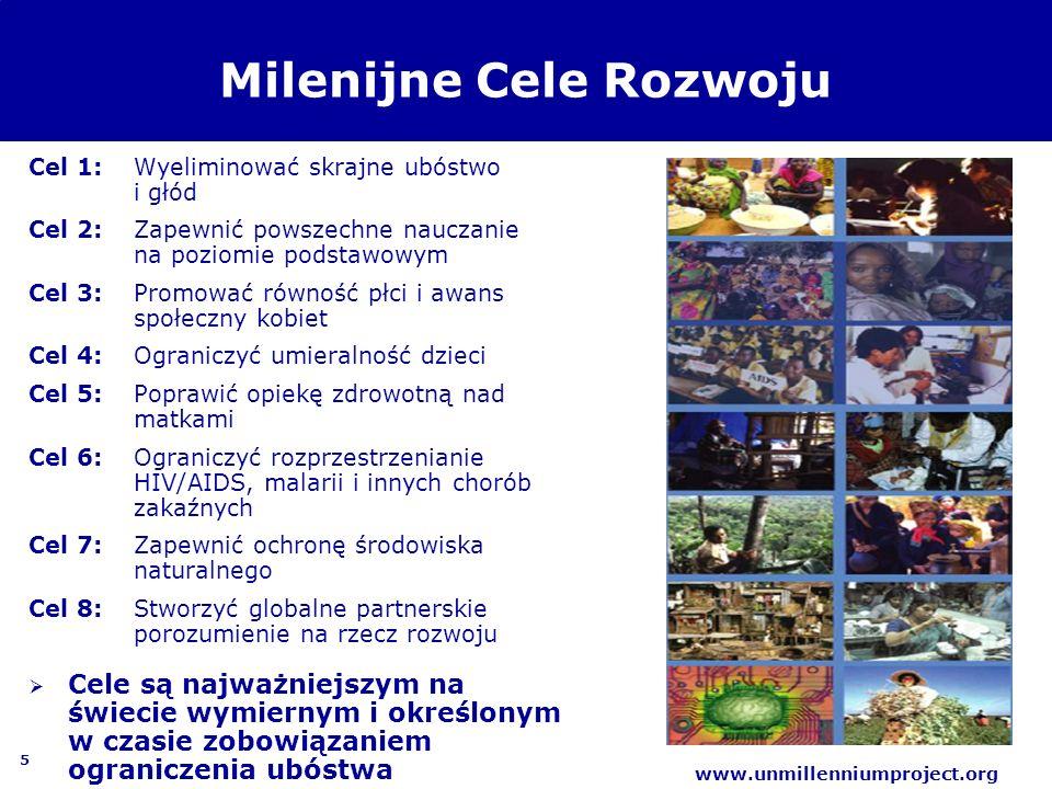 5 www.unmillenniumproject.org Milenijne Cele Rozwoju Cel 1:Wyeliminować skrajne ubóstwo i głód Cel 2: Zapewnić powszechne nauczanie na poziomie podsta