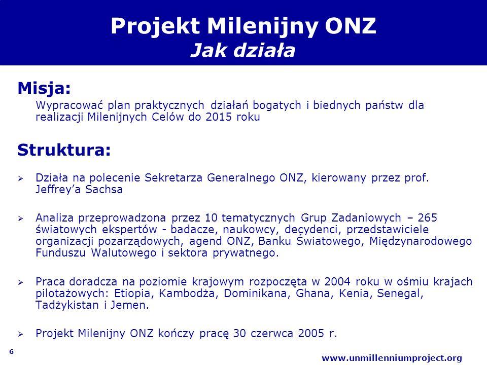 6 www.unmillenniumproject.org Projekt Milenijny ONZ Jak działa Misja: Wypracować plan praktycznych działań bogatych i biednych państw dla realizacji M