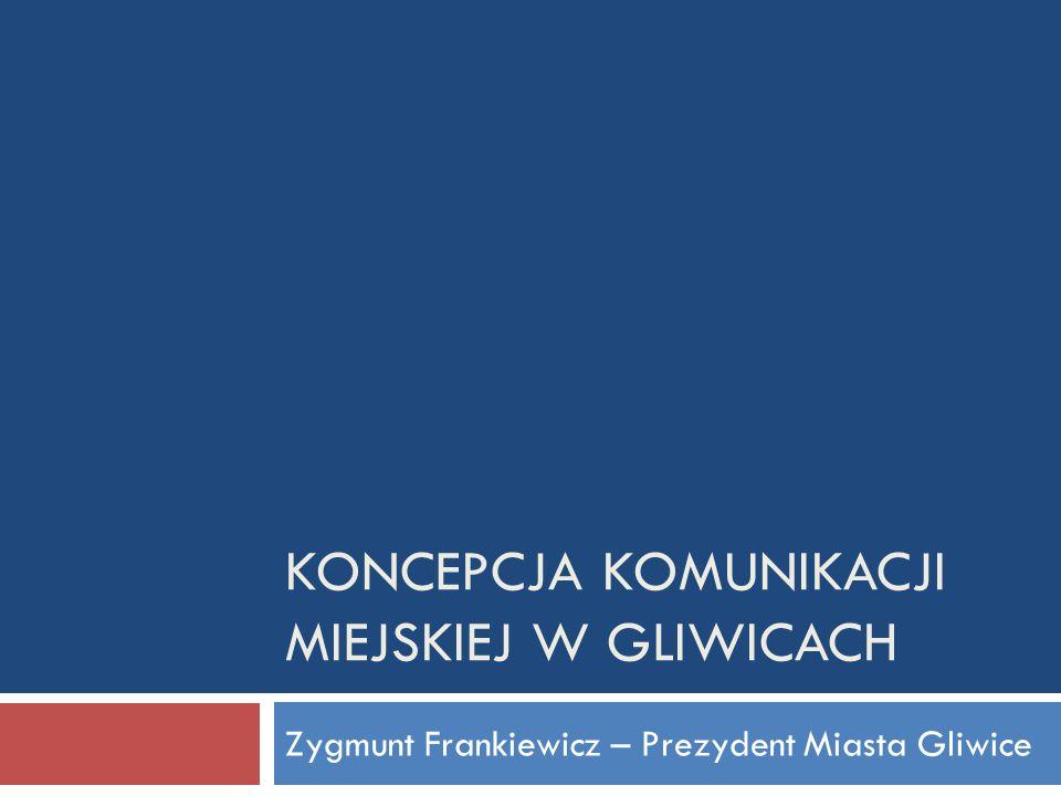 KONCEPCJA KOMUNIKACJI MIEJSKIEJ W GLIWICACH Zygmunt Frankiewicz – Prezydent Miasta Gliwice