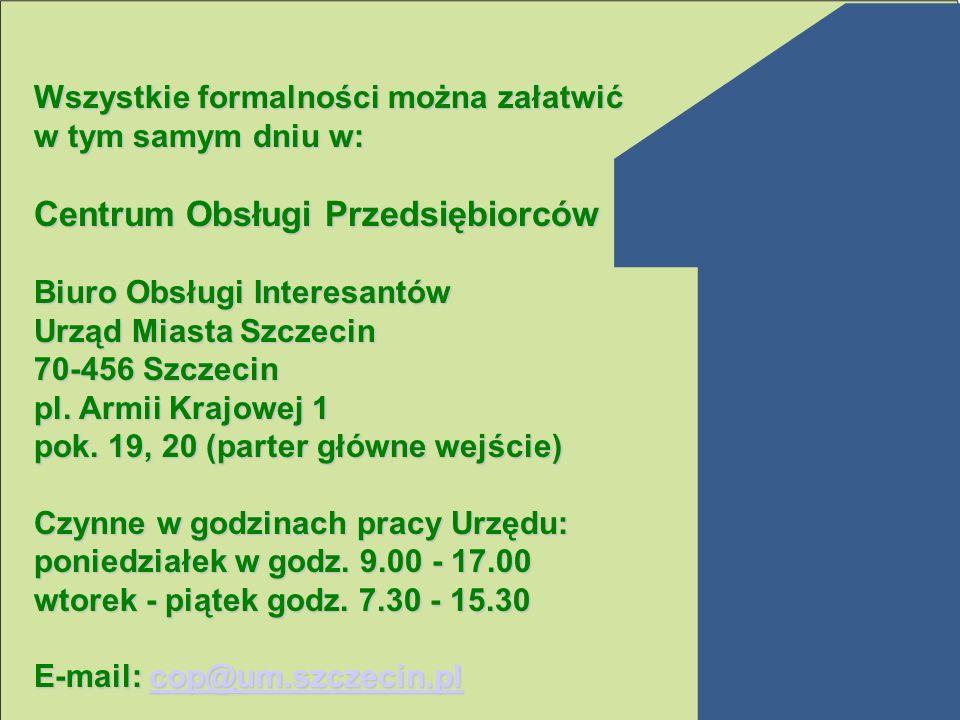 Wszystkie formalności można załatwić w tym samym dniu w: Centrum Obsługi Przedsiębiorców Biuro Obsługi Interesantów Urząd Miasta Szczecin 70-456 Szcze