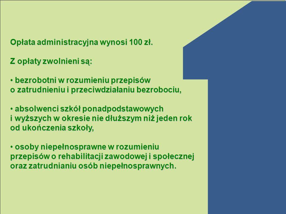 Opłata administracyjna wynosi 100 zł. Z opłaty zwolnieni są: bezrobotni w rozumieniu przepisów o zatrudnieniu i przeciwdziałaniu bezrobociu, bezrobotn