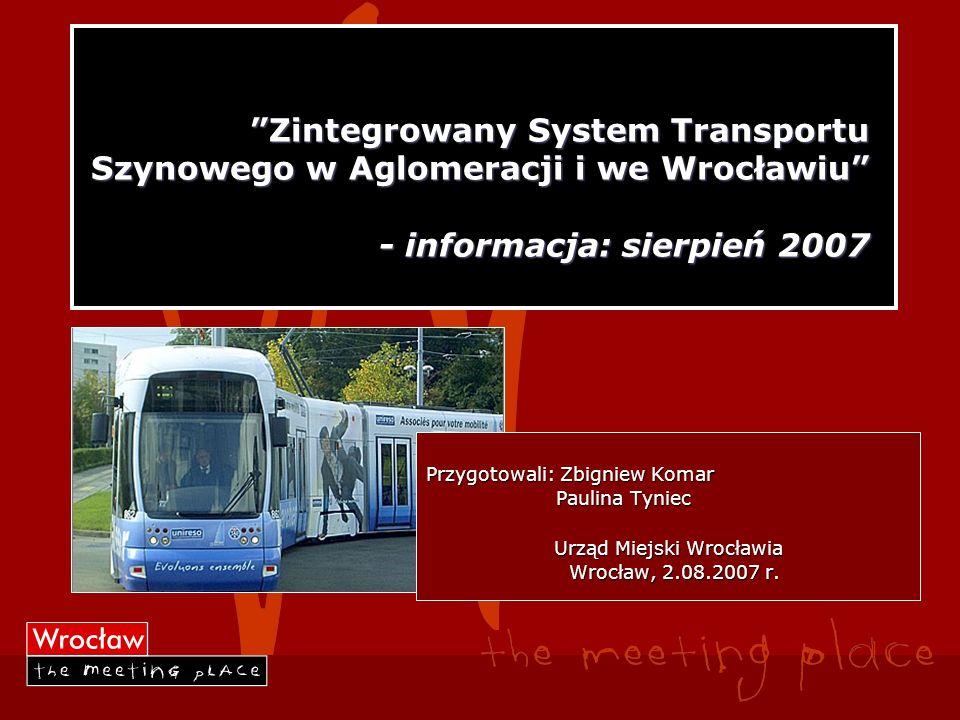 Zintegrowany System Transportu Szynowego w Aglomeracji i we Wrocławiu - informacja: sierpień 2007 Przygotowali: Zbigniew Komar Paulina Tyniec Paulina