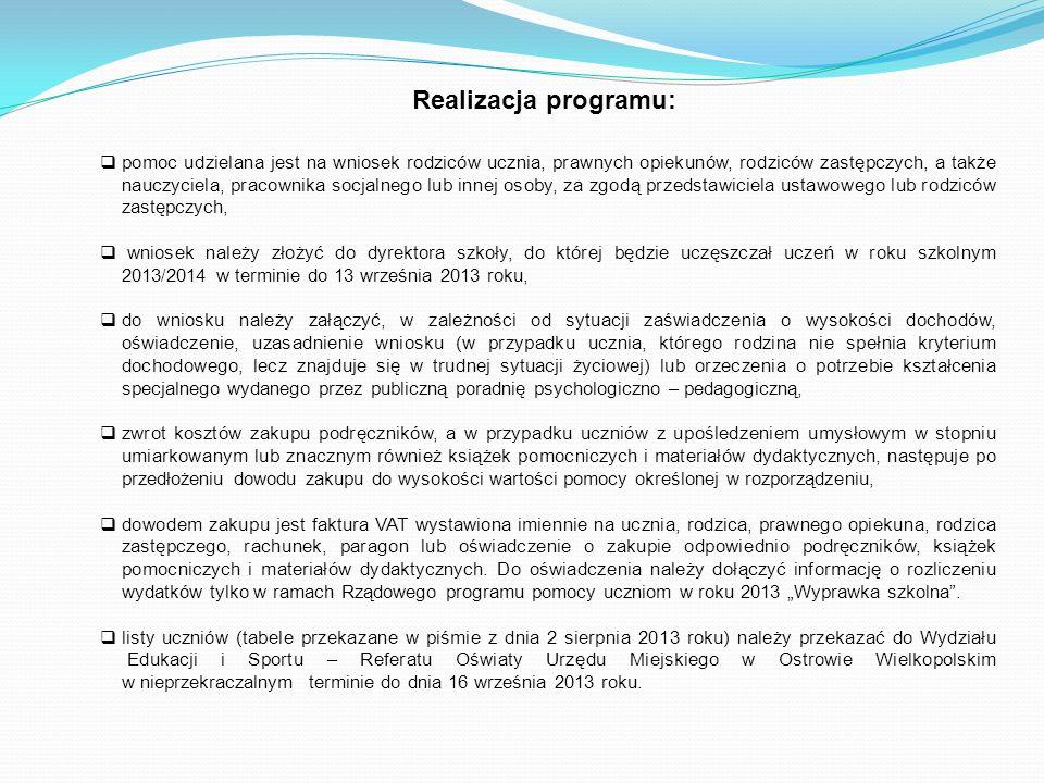 Realizacja programu: pomoc udzielana jest na wniosek rodziców ucznia, prawnych opiekunów, rodziców zastępczych, a także nauczyciela, pracownika socjalnego lub innej osoby, za zgodą przedstawiciela ustawowego lub rodziców zastępczych, wniosek należy złożyć do dyrektora szkoły, do której będzie uczęszczał uczeń w roku szkolnym 2013/2014 w terminie do 13 września 2013 roku, do wniosku należy załączyć, w zależności od sytuacji zaświadczenia o wysokości dochodów, oświadczenie, uzasadnienie wniosku (w przypadku ucznia, którego rodzina nie spełnia kryterium dochodowego, lecz znajduje się w trudnej sytuacji życiowej) lub orzeczenia o potrzebie kształcenia specjalnego wydanego przez publiczną poradnię psychologiczno – pedagogiczną, zwrot kosztów zakupu podręczników, a w przypadku uczniów z upośledzeniem umysłowym w stopniu umiarkowanym lub znacznym również książek pomocniczych i materiałów dydaktycznych, następuje po przedłożeniu dowodu zakupu do wysokości wartości pomocy określonej w rozporządzeniu, dowodem zakupu jest faktura VAT wystawiona imiennie na ucznia, rodzica, prawnego opiekuna, rodzica zastępczego, rachunek, paragon lub oświadczenie o zakupie odpowiednio podręczników, książek pomocniczych i materiałów dydaktycznych.