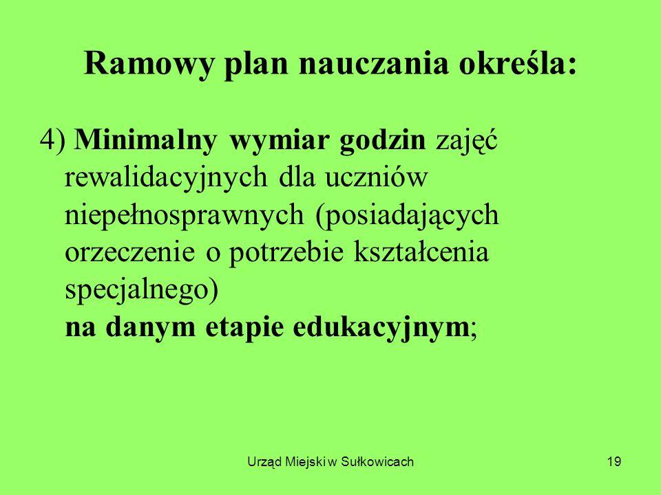 Urząd Miejski w Sułkowicach19 Ramowy plan nauczania określa: 4) Minimalny wymiar godzin zajęć rewalidacyjnych dla uczniów niepełnosprawnych (posiadających orzeczenie o potrzebie kształcenia specjalnego) na danym etapie edukacyjnym;